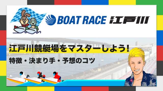ボートレース江戸川競艇場の特徴・決まり手・予想のコツ|江戸川競艇場をマスターしよう!