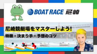 ボートレース尼崎競艇場の特徴・決まり手・予想のコツ|尼崎競艇場をマスターしよう!