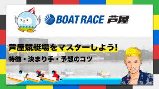 ボートレース芦屋競艇場の特徴・決まり手・予想のコツ|芦屋競艇場をマスターしよう!