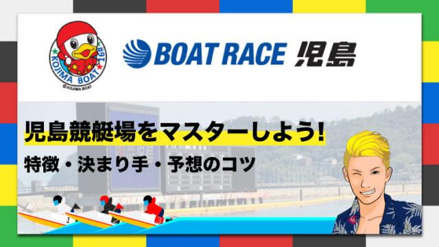 ボートレース児島競艇場の特徴・決まり手・予想のコツ|児島競艇場をマスターしよう!