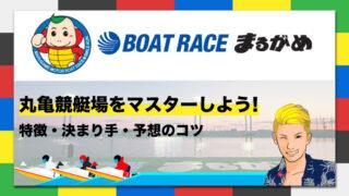 ボートレース丸亀競艇場の特徴・決まり手・予想のコツ|丸亀競艇場をマスターしよう!