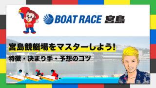 ボートレース宮島競艇場の特徴・決まり手・予想のコツ 宮島競艇場をマスターしよう!