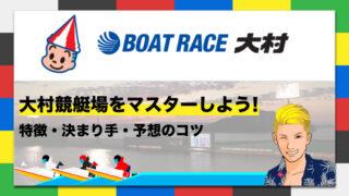 ボートレース大村競艇場の特徴・決まり手・予想のコツ|大村競艇場をマスターしよう!