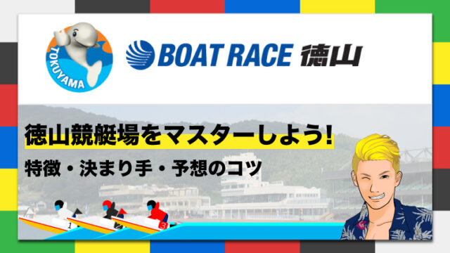 ボートレース徳山競艇場の特徴・決まり手・予想のコツ|徳山競艇場をマスターしよう!