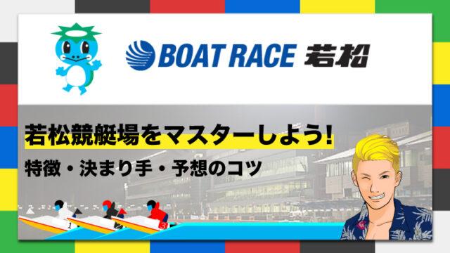 ボートレース若松競艇場の特徴・決まり手・予想のコツ|若松競艇場をマスターしよう!